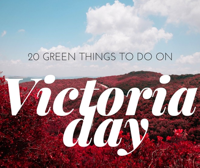 20 Green Activities for Victoria Day 2016